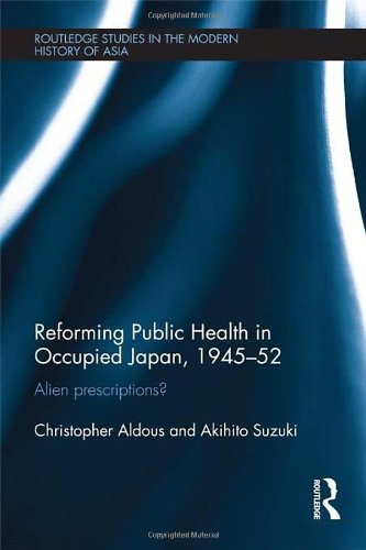 Reforming Public Health In Occupied Japan, 1945-52: Alien Prescriptions? (Routledge Studies In The Modern History Of Asia)
