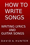 HOW TO WRITE SONGS: WRITING LYRICS AND GUITAR SONGS