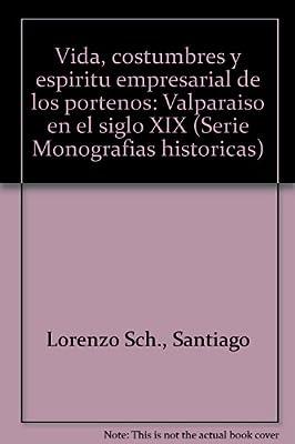 Vida, costumbres y espiritu empresarial de los portenos: Valparaiso en el siglo XIX (Serie Monografias historicas) (Spanish Edition)