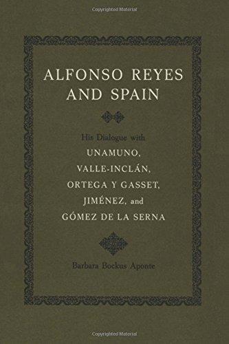 Alfonso Reyes and Spain: His Dialogue with Unamuno, Valle-Inclan, Ortega y Gasset, Jimenez, and Gomez de La Serna