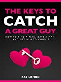 The Keys To Catch A Great Guy: How To Find A Man, Date A Man, and Get Him To Commit (Dating Advice For Women)