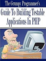 The Grumpy Programmer's Guide To Building Testable PHP Applications Front Cover