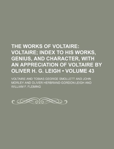 The Works of Voltaire (Volume 43); Voltaire Index to His Works, Genius, and Character, With an Appreciation of Voltaire by Oliver H. G. Leigh