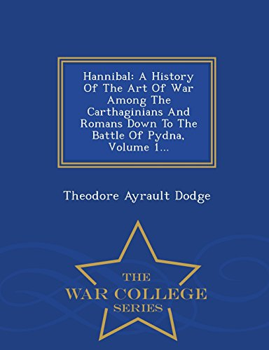 Hannibal: A History Of The Art Of War Among The Carthaginians And Romans Down To The Battle Of Pydna, Volume 1... - War College Series
