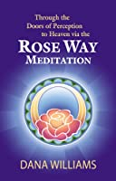 Through the Doors of Perception to Heaven via the Rose Way Meditation: Ascend the sacred chakra stairwell, develop psychic abilities, spiritual consciousness, ... channeling and healing (English Edition)