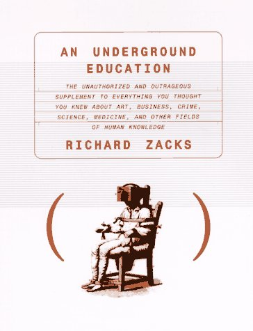 An Underground Education:  The Unauthorized and Outrageous Supplement to Everything You Thought You Knew About Art, Sex, Business, Crime, S