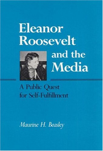 Eleanor Roosevelt and the Media  A Public Quest for Self-Fulfillment, Beasley, Maurine H.