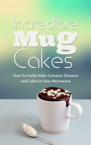 Incredible Mug Cakes: How To Easily Make Fantastic Desserts and Cakes In Your Microwave by Donna Lane