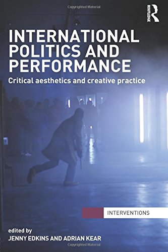 International Politics and Performance: Critical Aesthetics and Creative Practice (Interventions)