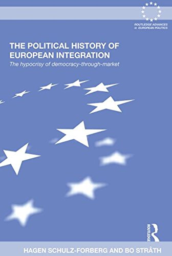 The Political History of European Integration: The Hypocrisy of Democracy-Through-Market (Routledge Advances in European)