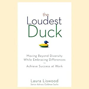The Loudest Duck: Moving Beyond Diversity While Embracing Differences to Achieve Success at Work | [Laura A. Liswood]