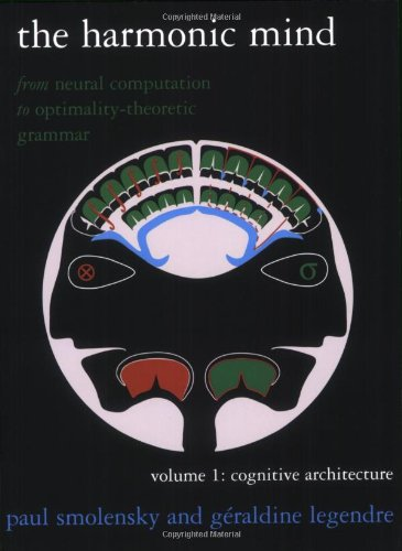 The Harmonic Mind: From Neural Computation To Optimality-Theoretic Grammar Volume I: Cognitive Architecture (Bradford Books) (Volume 1)