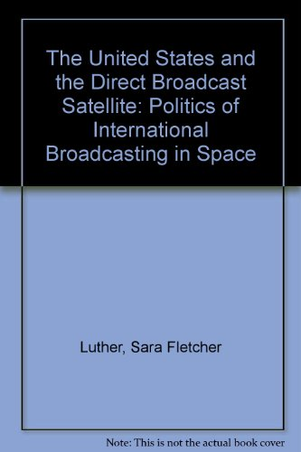 The United States and the Direct Broadcast Satellite: The Politics of International Broadcasting in Space