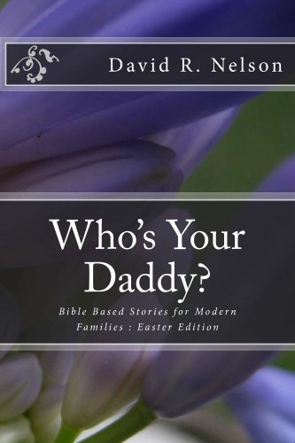 David Robert Nelson - Who's Your Daddy? Bible Based Stories for Modern Families : Easter Edition (English Edition)