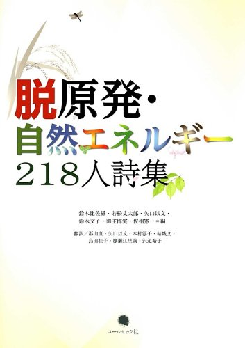 "Datsu genpatsu, shizen enerugiÌ"" 218-nin shishuÌ"" = Farewell to nuclear, welcome to renewable energy : a collection of poems by 218 poets"