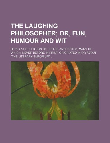 The Laughing Philosopher; Or, Fun, Humour and Wit. Being a Collection of Choice Anecdotes, Many of Which, Never Before in Print, Originated in or About