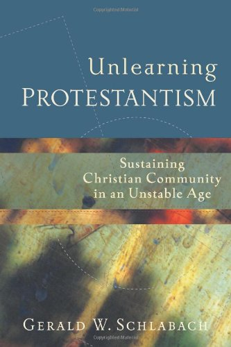 Unlearning Protestantism: Sustaining Christian Community in an Unstable Age, Gerald W. Schlabach