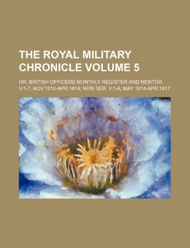 The Royal military chronicle Volume 5; or, British officers monthly register and mentor. v.1-7, Nov.1810-Apr.1814 new ser. v.1-6, May 1814-Apr.1817
