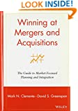 Winning at Mergers and Acquisitions: The Guide to Market-Focused Planning and Integration
