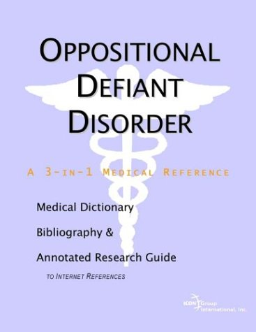 Oppositional Defiant Disorder - A Medical Dictionary, Bibliography, and Annotated Research Guide to Internet References