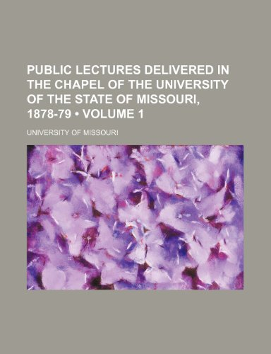 Public Lectures Delivered in the Chapel of the University of the State of Missouri, 1878-79 (Volume 1)