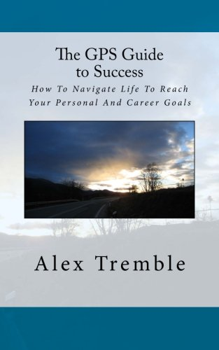 The GPS Guide to Success: How To Navigate Life To Reach Your Personal And Career Goals