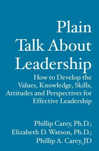 Plain Talk About Leadership: How to Develop the Values, Knowledge, Skills, Attitudes and Perspective for Effective Leade