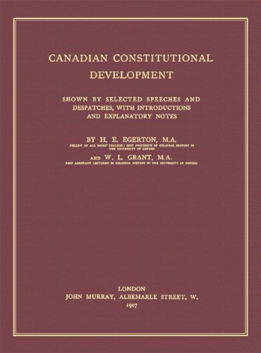 Canadian Constitutional Development: Shown By Selected Speeches And Dispatches, With Introductions And Explanatory Notes