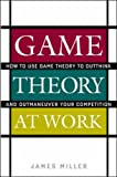 Game Theory at Work: How to Use Game Theory to Outthink and Outmaneuver Your Competition (0071400206) by Miller, James