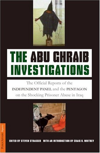 The Abu Ghraib Investigations: The Official Independent Panel and Pentagon Reports on the Shocking Prisoner Abuse in Iraq