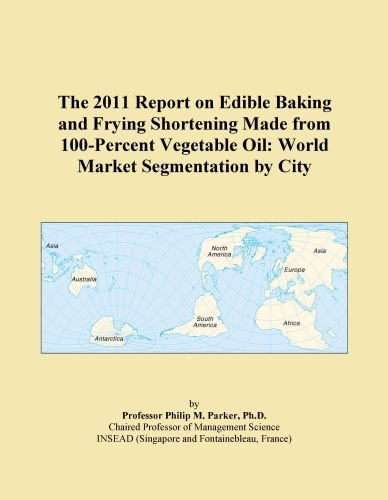 The 2011 Report on Edible Baking and Frying Shortening Made from 100-Percent Vegetable Oil: World Market Segmentation by City