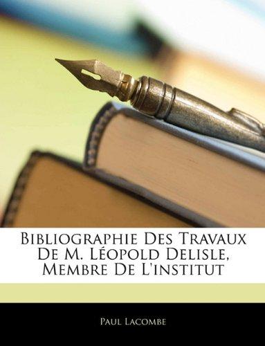 Bibliographie Des Travaux de M. Lopold Delisle, Membre de L'Institut