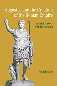 Augustus and the Creation of the Roman Empire: A Brief History with Documents (Bedford Series in History &... by Ronald Mellor