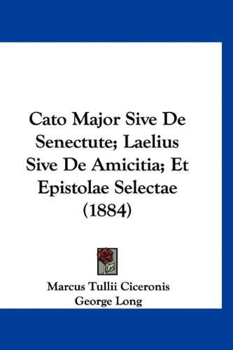 Cato Major Sive de Senectute; Laelius Sive de Amicitia; Et Epistolae Selectae (1884)