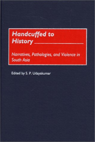 Handcuffed to History: Narratives, Pathologies, and Violence in South Asia PDF