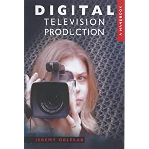 Digital Television Production: A Handbook Jeremy Orlebar