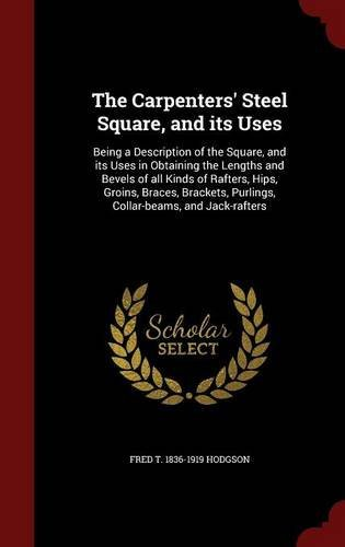 The Carpenters' Steel Square, and its Uses: Being a Description of the Square, and its Uses in Obtaining the Lengths and Bevels of all Kinds of ... Purlings, Collar-beams, and Jack-rafters by Fred T. 1836-1919 Hodgson (2015-08-08)