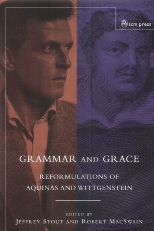 Grammar and Grace: Reformulations of Aquinas and Wittgenstein, JEFFREY STOUT, ROBERT MACSWAIN