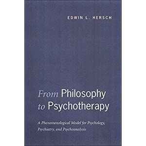 From Philosophy to Psychotherapy: A Phenomenological Model for Psychology, Psychiatry, and Psychoanalysis Edwin L. Hersch