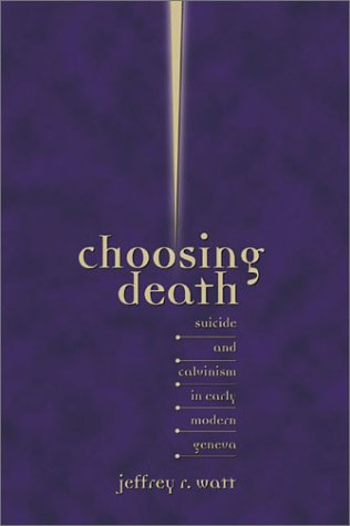 Choosing Death: Suicide and Calvinism in Early Modern Geneva (Sixteenth Century Essays and Studies)