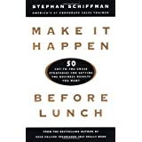 Make It Happen Before Lunch: 50 Cut-to-the-Chase Strategies for Getting the Business Results You Want ~ Stephan Schiffman