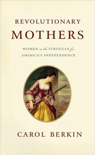 Revolutionary Mothers: Women in the Struggle for America's Independence written by Carol Berkin