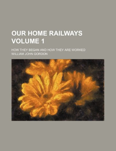Our home railways Volume 1; how they began and how they are worked
