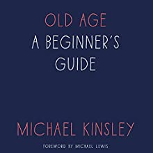 Old Age: A Beginner's Guide Audiobook by Michael Kinsley Narrated by Danny Campbell