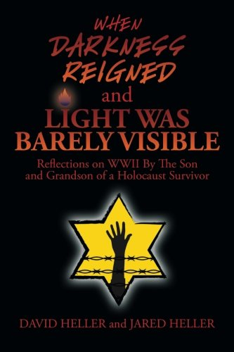 WHEN DARKNESS REIGNED AND LIGHT WAS BARELY VISIBLE: Reflections on WWII By The Son and Grandson of a Holocaust Survivor