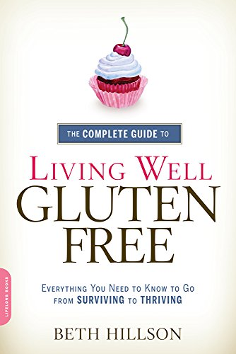 The Complete Guide to Living Well Gluten-Free: Everything You Need to Know to Go from Surviving to Thriving