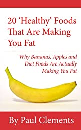 20 'Healthy' Foods That Are Making You Fat - Why Bananas, Apples and Diet Foods Are Actually Making You Fat