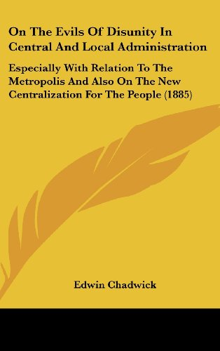 On the Evils of Disunity in Central and Local Administration: Especially with Relation to the Metropolis and Also on the New Centralization for the Pe