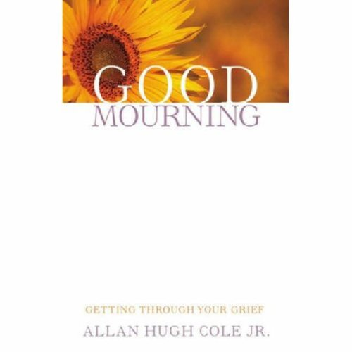 Good Mourning: Getting Through Your Grief, Allan Hugh Cole, Jr.