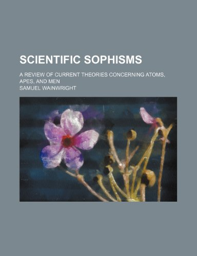 Scientific Sophisms; A Review of Current Theories Concerning Atoms, Apes, and Men
